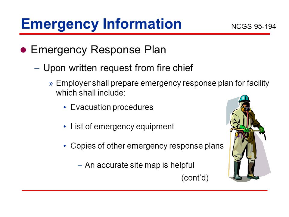 Emergency Information Emergency Response Plan Upon written request from fire chief »Employer shall prepare emergency response plan for facility which shall include: Evacuation procedures List of emergency equipment Copies of other emergency response plans –An accurate site map is helpful NCGS 95-194 (contd)