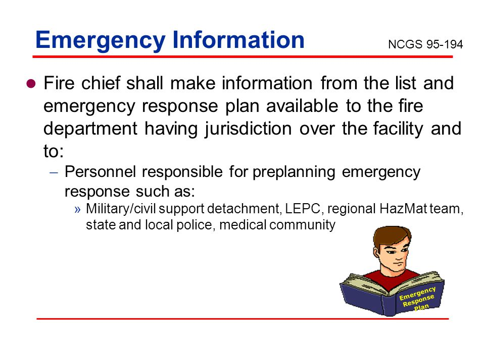 Emergency Information Fire chief shall make information from the list and emergency response plan available to the fire department having jurisdiction over the facility and to: Personnel responsible for preplanning emergency response such as: »Military/civil support detachment, LEPC, regional HazMat team, state and local police, medical community Emergency Response Plan NCGS 95-194