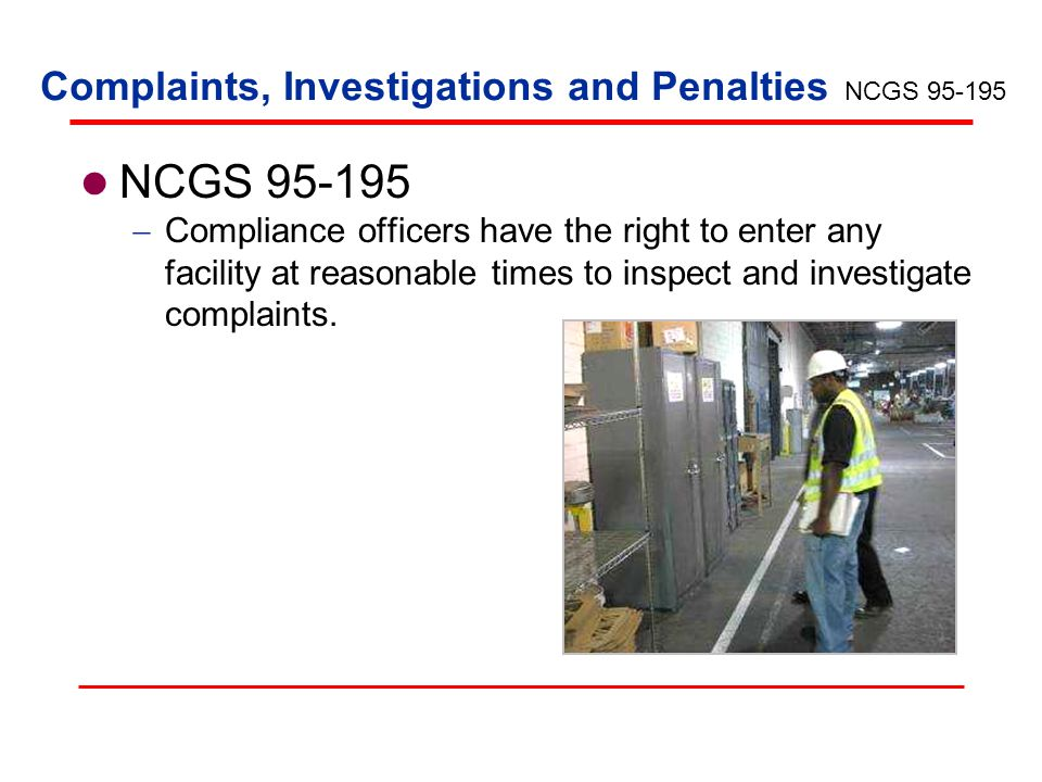 Complaints, Investigations and Penalties NCGS 95-195 Compliance officers have the right to enter any facility at reasonable times to inspect and inves