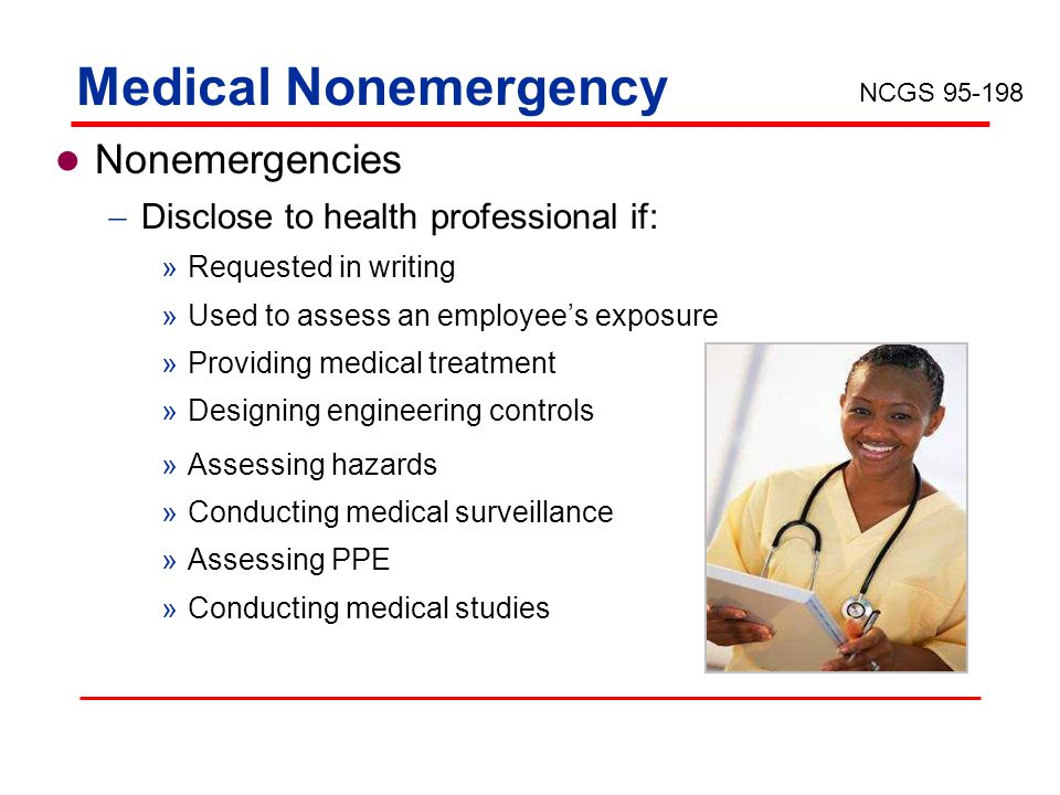 Medical Nonemergency Nonemergencies Disclose to health professional if: »Requested in writing »Used to assess an employees exposure »Providing medical treatment »Designing engineering controls »Assessing hazards »Conducting medical surveillance »Assessing PPE »Conducting medical studies NCGS 95-198