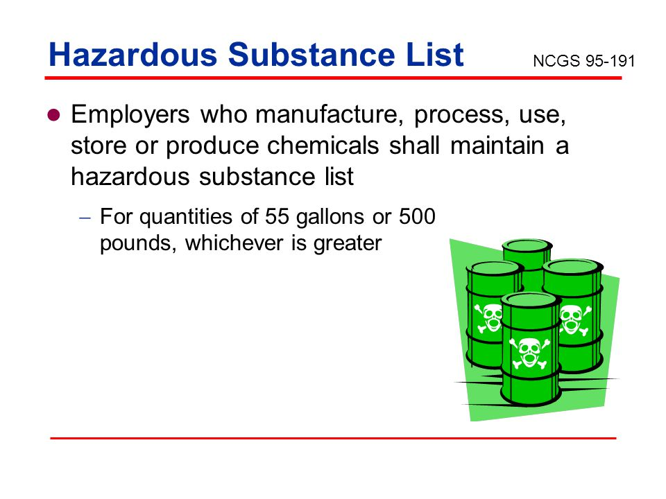 Hazardous Substance List Employers who manufacture, process, use, store or produce chemicals shall maintain a hazardous substance list For quantities of 55 gallons or 500 pounds, whichever is greater NCGS 95-191