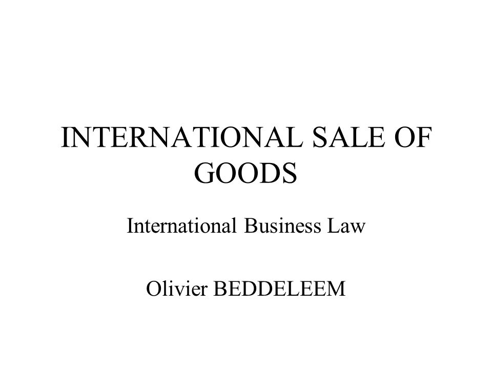 INTERNATIONAL SALE OF GOODS International Business Law Olivier BEDDELEEM