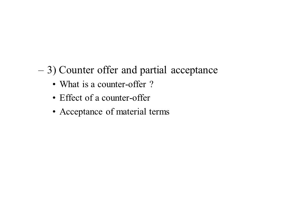 –3) Counter offer and partial acceptance What is a counter-offer ? Effect of a counter-offer Acceptance of material terms