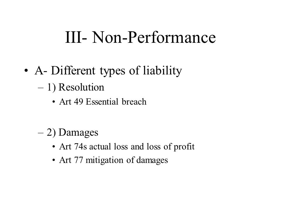 III- Non-Performance A- Different types of liability –1) Resolution Art 49 Essential breach –2) Damages Art 74s actual loss and loss of profit Art 77