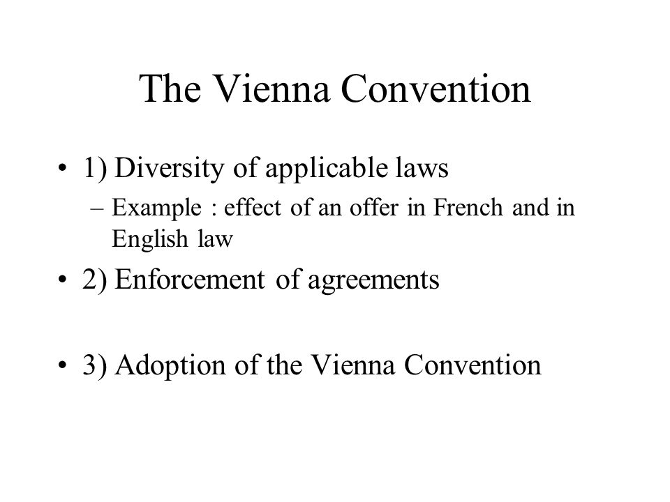 The Vienna Convention 1) Diversity of applicable laws –Example : effect of an offer in French and in English law 2) Enforcement of agreements 3) Adopt
