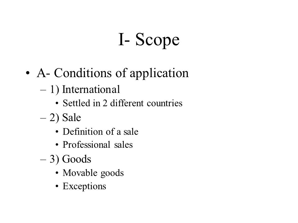 I- Scope A- Conditions of application –1) International Settled in 2 different countries –2) Sale Definition of a sale Professional sales –3) Goods Mo
