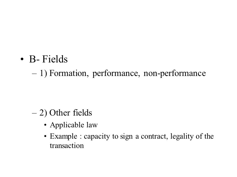 B- Fields –1) Formation, performance, non-performance –2) Other fields Applicable law Example : capacity to sign a contract, legality of the transacti
