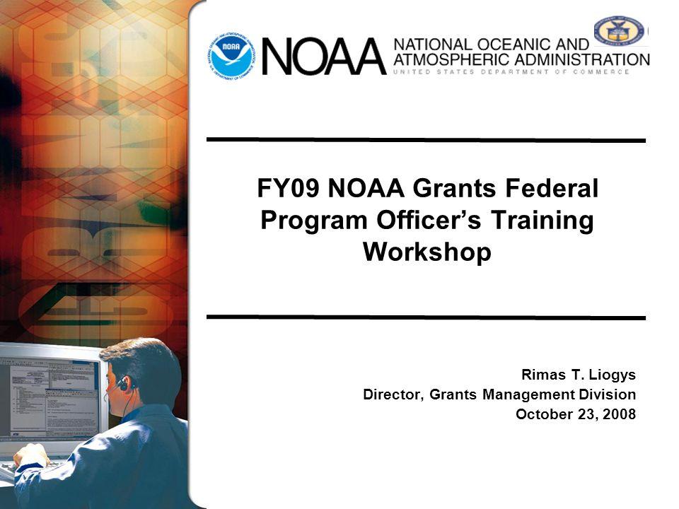 FY09 NOAA Grants Federal Program Officers Training Workshop Rimas T. Liogys Director, Grants Management Division October 23, 2008
