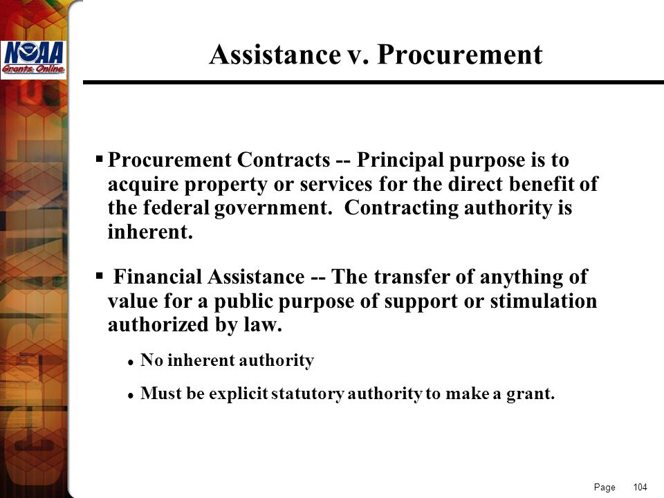 Page 104 Assistance v. Procurement Procurement Contracts -- Principal purpose is to acquire property or services for the direct benefit of the federal