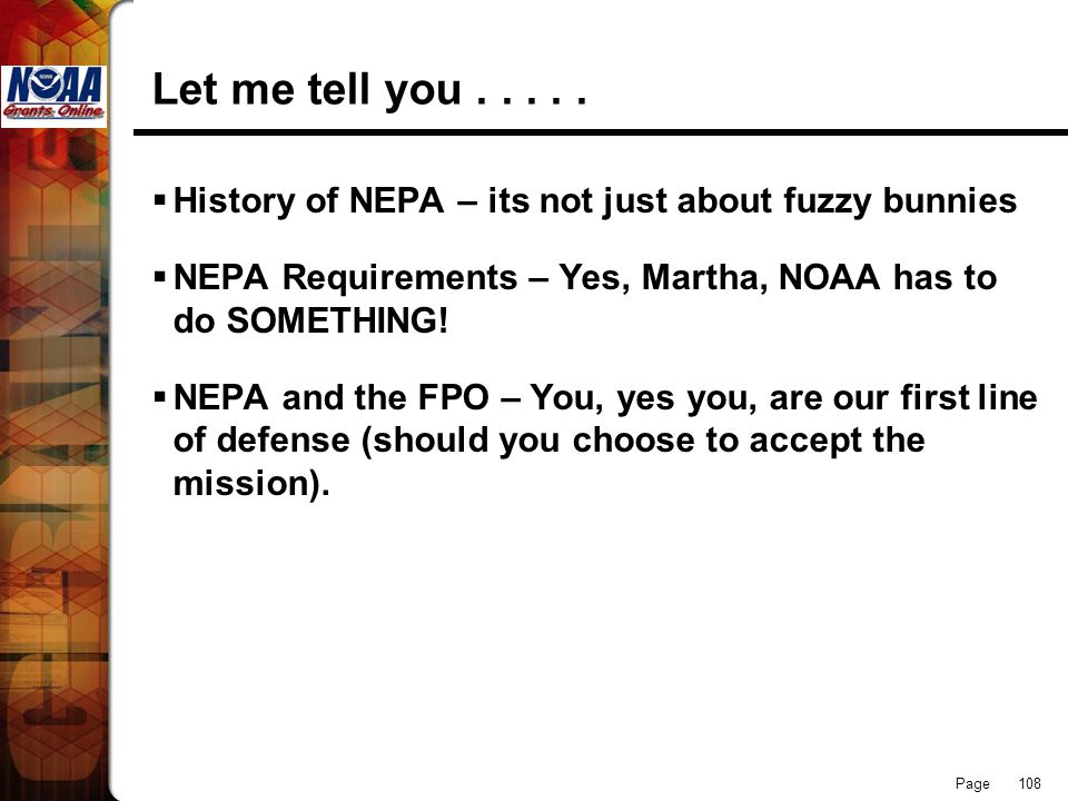 Page 108 Let me tell you..... History of NEPA – its not just about fuzzy bunnies NEPA Requirements – Yes, Martha, NOAA has to do SOMETHING! NEPA and t