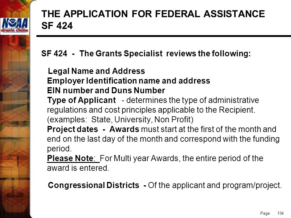 Page 134 THE APPLICATION FOR FEDERAL ASSISTANCE SF 424 SF 424 - The Grants Specialist reviews the following: Legal Name and Address Employer Identific