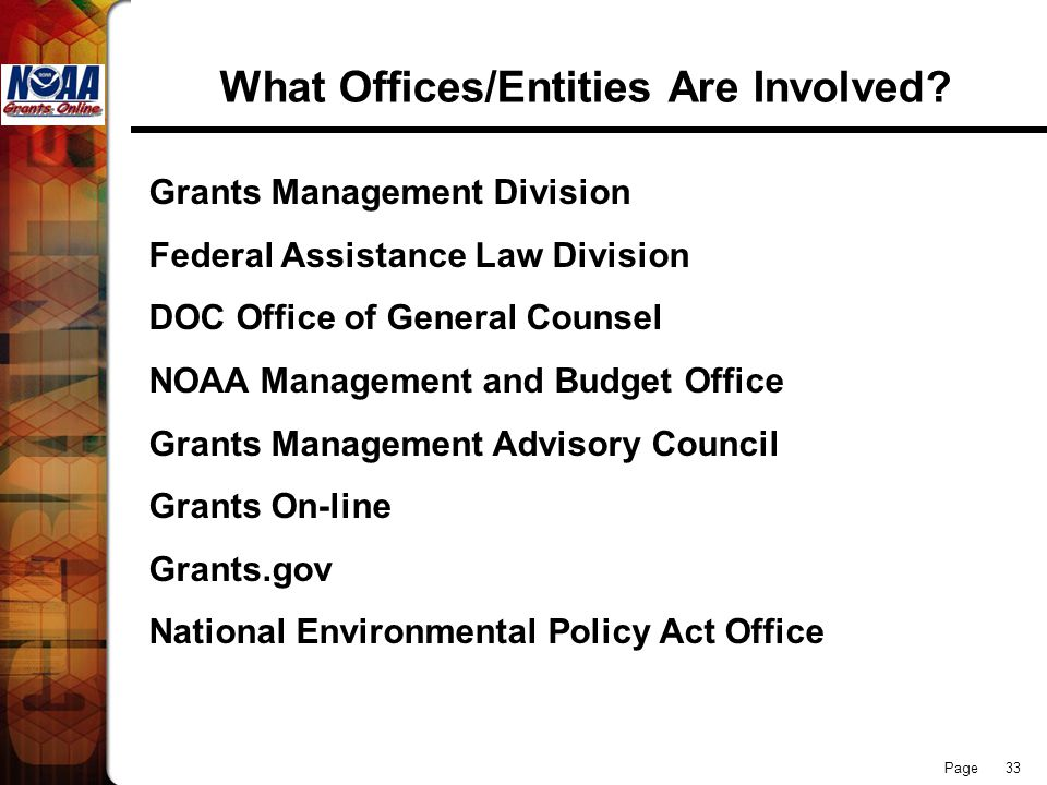 Page 33 What Offices/Entities Are Involved? Grants Management Division Federal Assistance Law Division DOC Office of General Counsel NOAA Management a