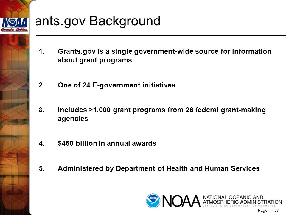 Page 37 Grants.gov Background 1.Grants.gov is a single government-wide source for information about grant programs 2.One of 24 E-government initiative