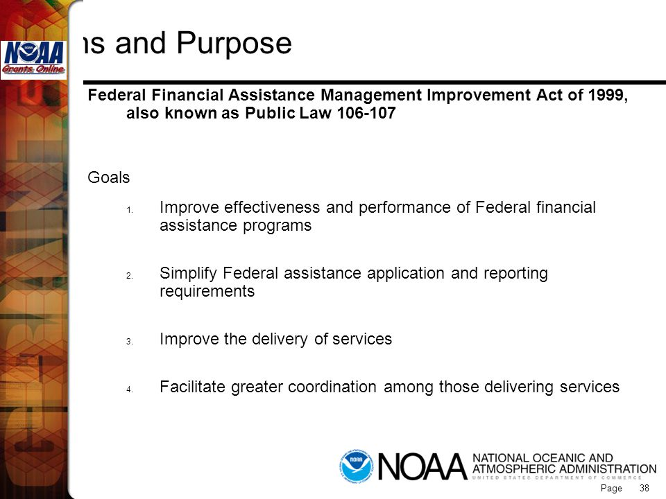Page 38 Origins and Purpose Federal Financial Assistance Management Improvement Act of 1999, also known as Public Law 106-107 Goals 1. Improve effecti
