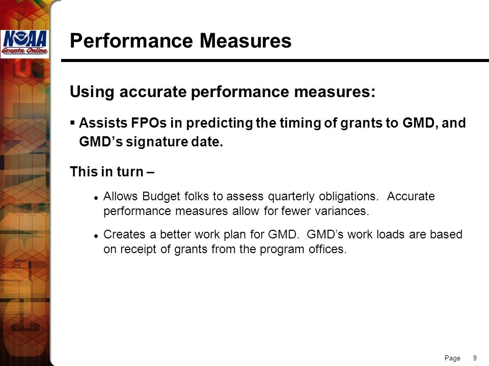 Page 9 Performance Measures Using accurate performance measures: Assists FPOs in predicting the timing of grants to GMD, and GMDs signature date. This