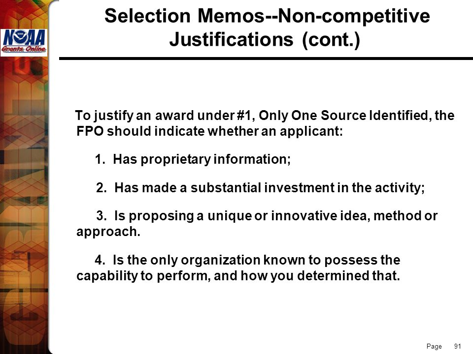 Page 91 Selection Memos--Non-competitive Justifications (cont.) To justify an award under #1, Only One Source Identified, the FPO should indicate whet