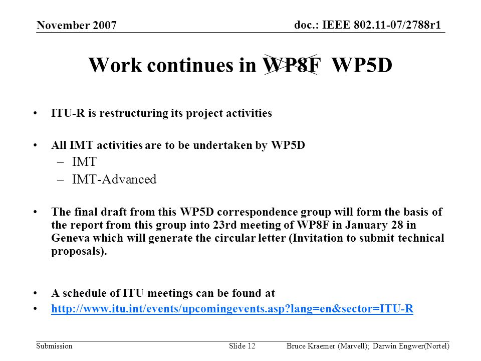 doc.: IEEE 802.11-07/2788r1 Submission November 2007 Bruce Kraemer (Marvell); Darwin Engwer(Nortel)Slide 12 Work continues in WP8F WP5D ITU-R is restr