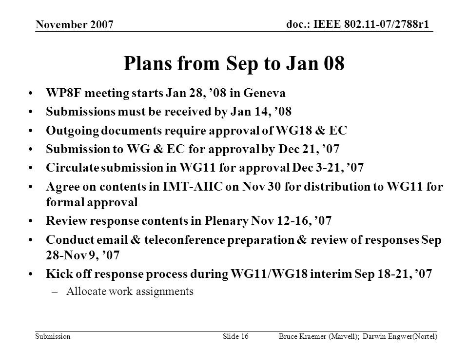 doc.: IEEE 802.11-07/2788r1 Submission November 2007 Bruce Kraemer (Marvell); Darwin Engwer(Nortel)Slide 16 Plans from Sep to Jan 08 WP8F meeting starts Jan 28, 08 in Geneva Submissions must be received by Jan 14, 08 Outgoing documents require approval of WG18 & EC Submission to WG & EC for approval by Dec 21, 07 Circulate submission in WG11 for approval Dec 3-21, 07 Agree on contents in IMT-AHC on Nov 30 for distribution to WG11 for formal approval Review response contents in Plenary Nov 12-16, 07 Conduct email & teleconference preparation & review of responses Sep 28-Nov 9, 07 Kick off response process during WG11/WG18 interim Sep 18-21, 07 –Allocate work assignments