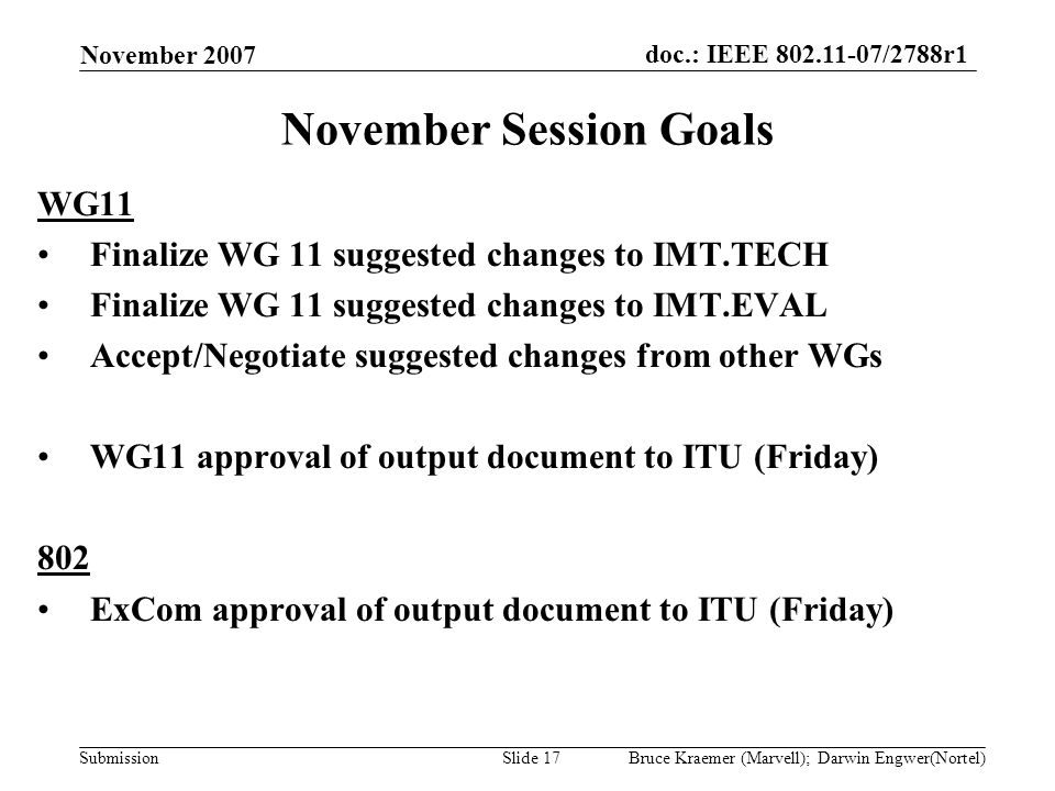doc.: IEEE 802.11-07/2788r1 Submission November 2007 Bruce Kraemer (Marvell); Darwin Engwer(Nortel)Slide 17 November Session Goals WG11 Finalize WG 11 suggested changes to IMT.TECH Finalize WG 11 suggested changes to IMT.EVAL Accept/Negotiate suggested changes from other WGs WG11 approval of output document to ITU (Friday) 802 ExCom approval of output document to ITU (Friday)