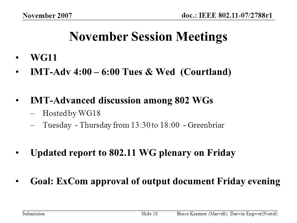 doc.: IEEE 802.11-07/2788r1 Submission November 2007 Bruce Kraemer (Marvell); Darwin Engwer(Nortel)Slide 18 November Session Meetings WG11 IMT-Adv 4:00 – 6:00 Tues & Wed (Courtland) IMT-Advanced discussion among 802 WGs –Hosted by WG18 –Tuesday - Thursday from 13:30 to 18:00 - Greenbriar Updated report to 802.11 WG plenary on Friday Goal: ExCom approval of output document Friday evening