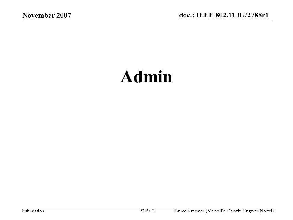 doc.: IEEE 802.11-07/2788r1 Submission November 2007 Bruce Kraemer (Marvell); Darwin Engwer(Nortel)Slide 2 Admin