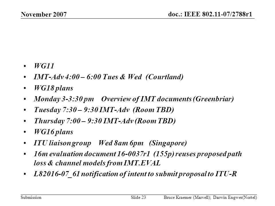 doc.: IEEE 802.11-07/2788r1 Submission November 2007 Bruce Kraemer (Marvell); Darwin Engwer(Nortel)Slide 23 WG11 IMT-Adv 4:00 – 6:00 Tues & Wed (Courtland) WG18 plans Monday 3-3:30 pm Overview of IMT documents (Greenbriar) Tuesday 7:30 – 9:30 IMT-Adv (Room TBD) Thursday 7:00 – 9:30 IMT-Adv (Room TBD) WG16 plans ITU liaison group Wed 8am 6pm (Singapore) 16m evaluation document 16-0037r1 (155p) reuses proposed path loss & channel models from IMT.EVAL L82016-07_61 notification of intent to submit proposal to ITU-R