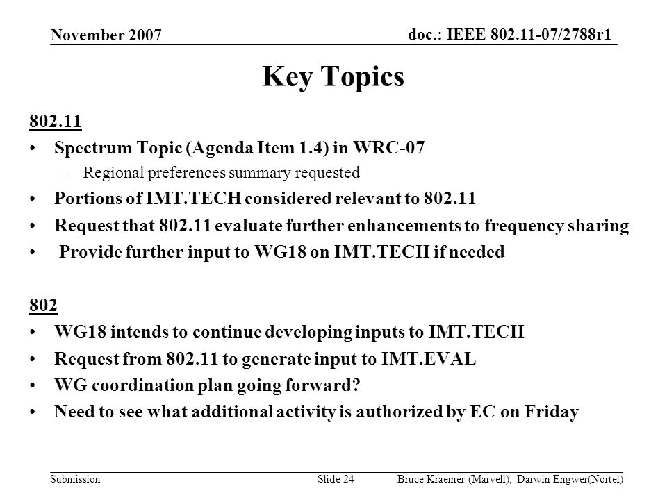 doc.: IEEE 802.11-07/2788r1 Submission November 2007 Bruce Kraemer (Marvell); Darwin Engwer(Nortel)Slide 24 Key Topics 802.11 Spectrum Topic (Agenda Item 1.4) in WRC-07 –Regional preferences summary requested Portions of IMT.TECH considered relevant to 802.11 Request that 802.11 evaluate further enhancements to frequency sharing Provide further input to WG18 on IMT.TECH if needed 802 WG18 intends to continue developing inputs to IMT.TECH Request from 802.11 to generate input to IMT.EVAL WG coordination plan going forward.