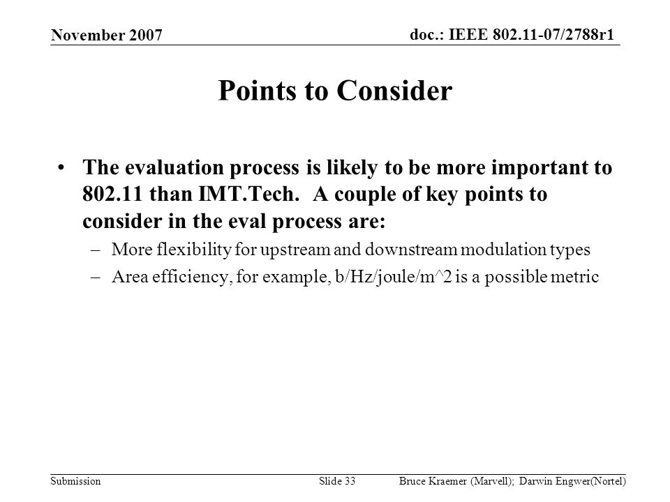 doc.: IEEE 802.11-07/2788r1 Submission November 2007 Bruce Kraemer (Marvell); Darwin Engwer(Nortel)Slide 33 Points to Consider The evaluation process is likely to be more important to 802.11 than IMT.Tech.