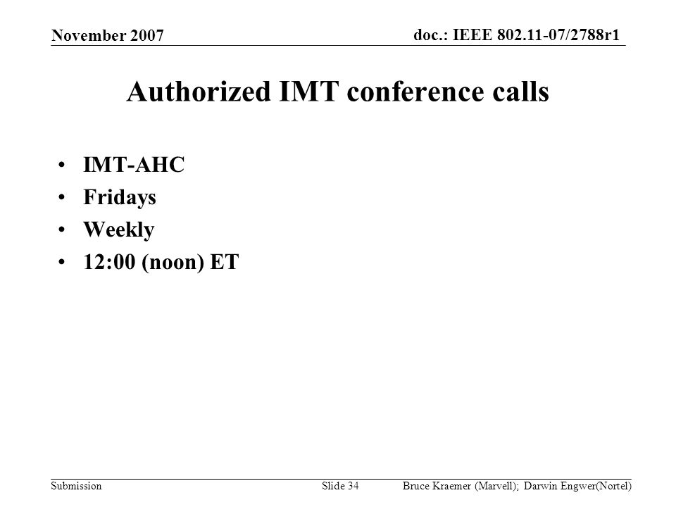 doc.: IEEE 802.11-07/2788r1 Submission November 2007 Bruce Kraemer (Marvell); Darwin Engwer(Nortel)Slide 34 Authorized IMT conference calls IMT-AHC Fridays Weekly 12:00 (noon) ET