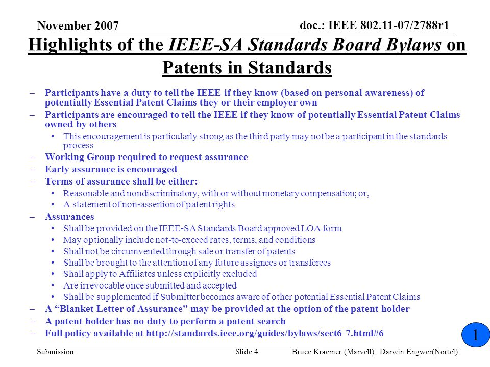 doc.: IEEE 802.11-07/2788r1 Submission November 2007 Bruce Kraemer (Marvell); Darwin Engwer(Nortel)Slide 4 Highlights of the IEEE-SA Standards Board Bylaws on Patents in Standards –Participants have a duty to tell the IEEE if they know (based on personal awareness) of potentially Essential Patent Claims they or their employer own –Participants are encouraged to tell the IEEE if they know of potentially Essential Patent Claims owned by others This encouragement is particularly strong as the third party may not be a participant in the standards process –Working Group required to request assurance –Early assurance is encouraged –Terms of assurance shall be either: Reasonable and nondiscriminatory, with or without monetary compensation; or, A statement of non-assertion of patent rights –Assurances Shall be provided on the IEEE-SA Standards Board approved LOA form May optionally include not-to-exceed rates, terms, and conditions Shall not be circumvented through sale or transfer of patents Shall be brought to the attention of any future assignees or transferees Shall apply to Affiliates unless explicitly excluded Are irrevocable once submitted and accepted Shall be supplemented if Submitter becomes aware of other potential Essential Patent Claims –A Blanket Letter of Assurance may be provided at the option of the patent holder –A patent holder has no duty to perform a patent search –Full policy available at http://standards.ieee.org/guides/bylaws/sect6-7.html#6 1