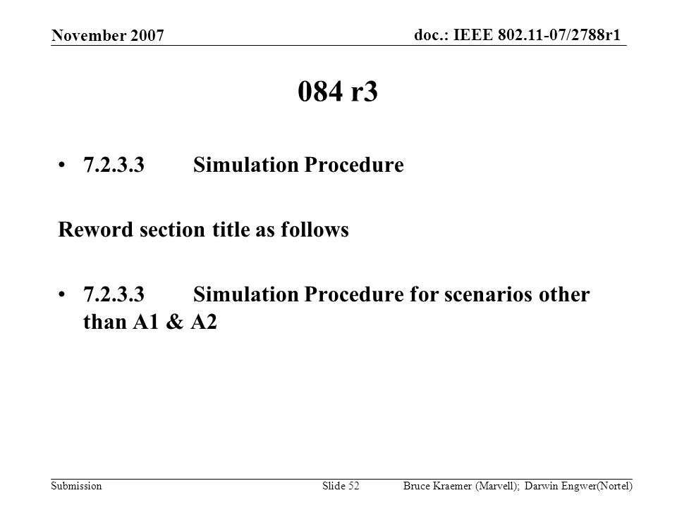 doc.: IEEE 802.11-07/2788r1 Submission November 2007 Bruce Kraemer (Marvell); Darwin Engwer(Nortel)Slide 52 084 r3 7.2.3.3Simulation Procedure Reword section title as follows 7.2.3.3Simulation Procedure for scenarios other than A1 & A2
