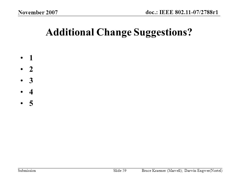doc.: IEEE 802.11-07/2788r1 Submission November 2007 Bruce Kraemer (Marvell); Darwin Engwer(Nortel)Slide 59 Additional Change Suggestions? 1 2 3 4 5
