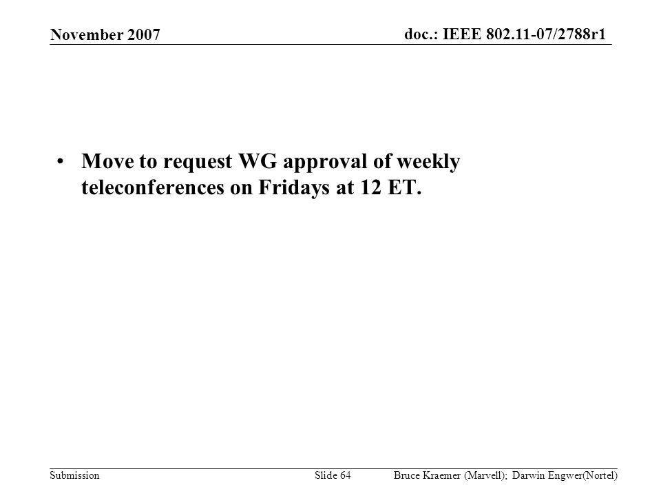 doc.: IEEE 802.11-07/2788r1 Submission November 2007 Bruce Kraemer (Marvell); Darwin Engwer(Nortel)Slide 64 Move to request WG approval of weekly teleconferences on Fridays at 12 ET.