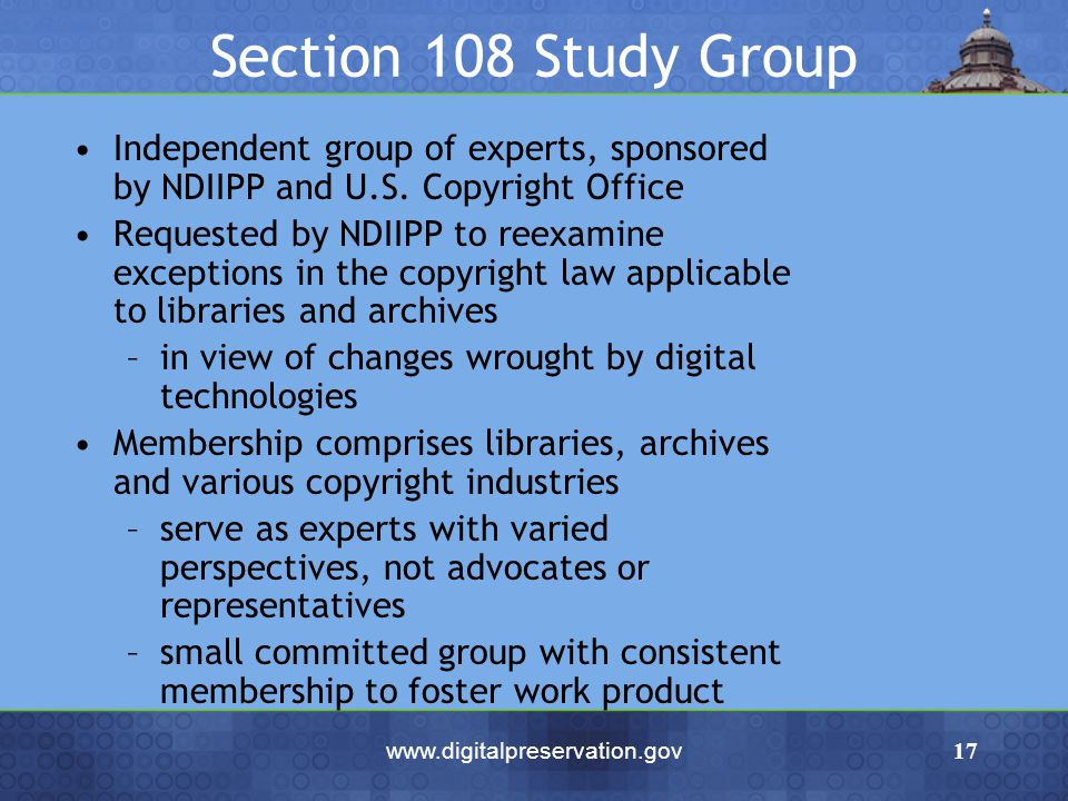 www.digitalpreservation.gov17 Section 108 Study Group Independent group of experts, sponsored by NDIIPP and U.S. Copyright Office Requested by NDIIPP