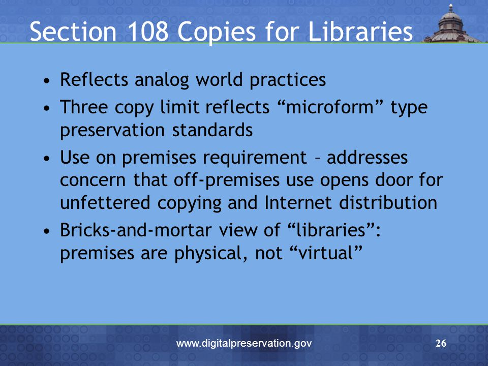www.digitalpreservation.gov26 Section 108 Copies for Libraries Reflects analog world practices Three copy limit reflects microform type preservation s