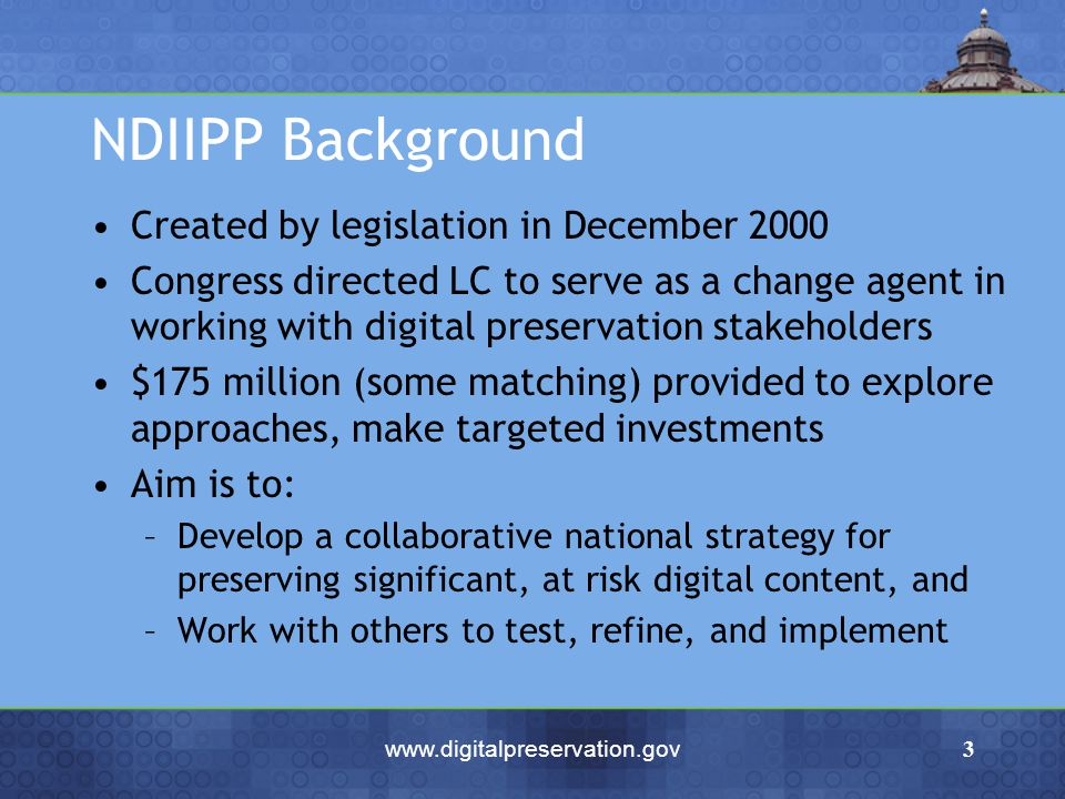www.digitalpreservation.gov3 NDIIPP Background Created by legislation in December 2000 Congress directed LC to serve as a change agent in working with