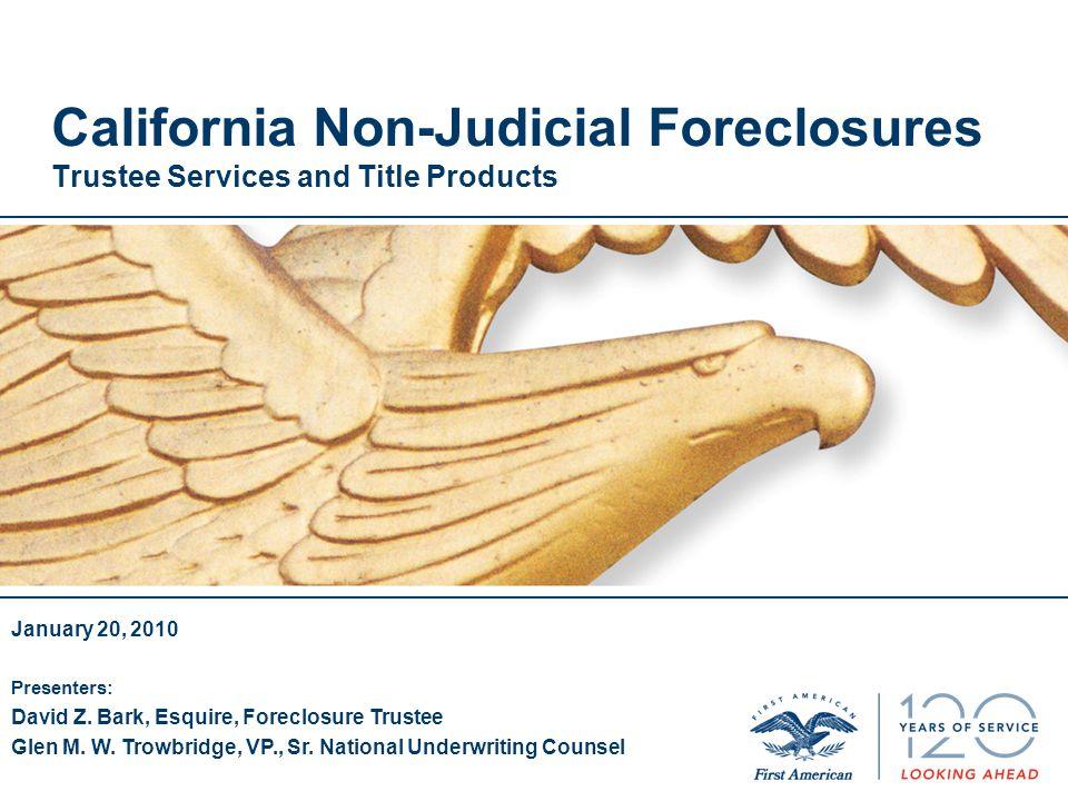 California Non-Judicial Foreclosures Trustee Services and Title Products January 20, 2010 Presenters: David Z. Bark, Esquire, Foreclosure Trustee Glen