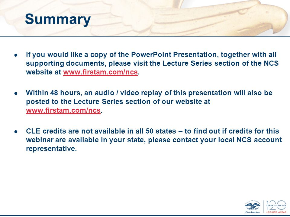 Summary l If you would like a copy of the PowerPoint Presentation, together with all supporting documents, please visit the Lecture Series section of the NCS website at www.firstam.com/ncs.www.firstam.com/ncs l Within 48 hours, an audio / video replay of this presentation will also be posted to the Lecture Series section of our website at www.firstam.com/ncs.