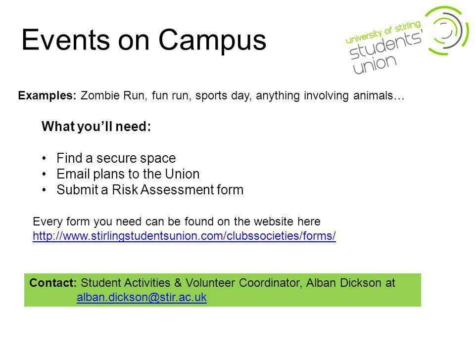 Events on Campus Examples: Zombie Run, fun run, sports day, anything involving animals… What youll need: Find a secure space Email plans to the Union Submit a Risk Assessment form Contact: Student Activities & Volunteer Coordinator, Alban Dickson at alban.dickson@stir.ac.uk Every form you need can be found on the website here http://www.stirlingstudentsunion.com/clubssocieties/forms/