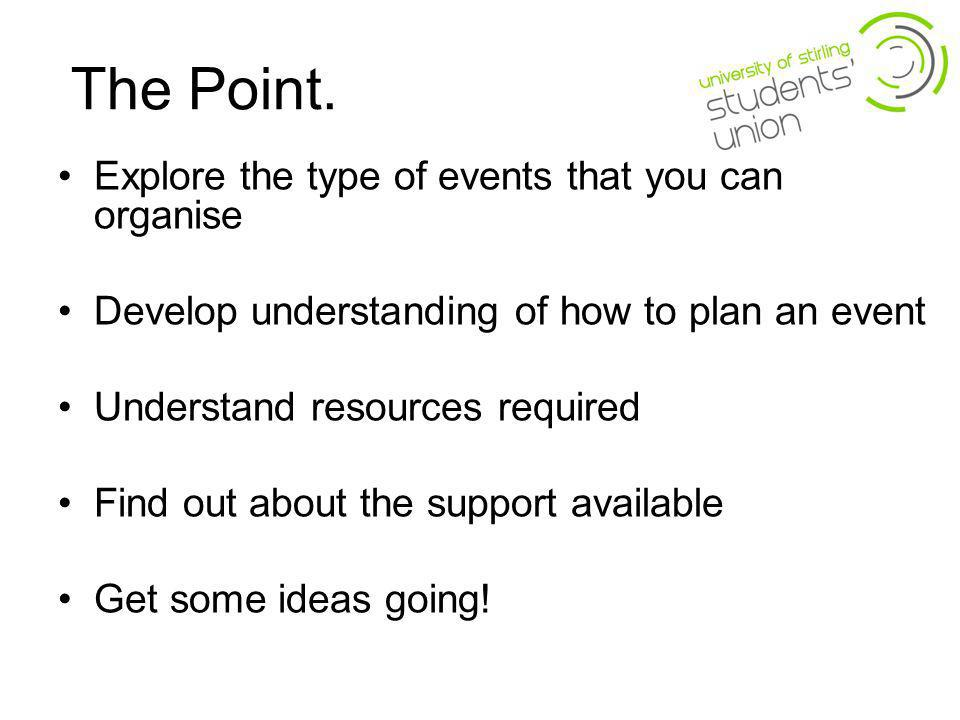 The Point. Explore the type of events that you can organise Develop understanding of how to plan an event Understand resources required Find out about