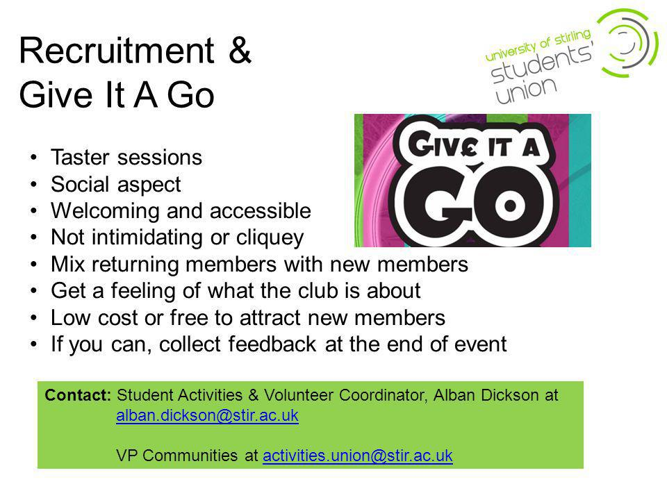 Recruitment & Give It A Go Taster sessions Social aspect Welcoming and accessible Not intimidating or cliquey Mix returning members with new members Get a feeling of what the club is about Low cost or free to attract new members If you can, collect feedback at the end of event Contact: Student Activities & Volunteer Coordinator, Alban Dickson at alban.dickson@stir.ac.ukalban.dickson@stir.ac.uk VP Communities at activities.union@stir.ac.ukactivities.union@stir.ac.uk
