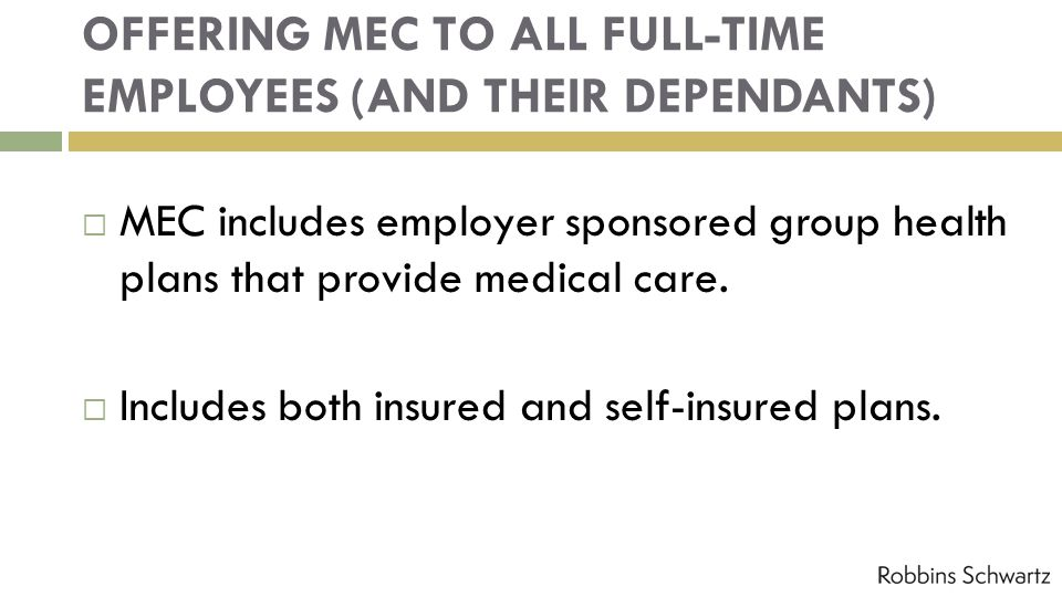 OFFERING MEC TO ALL FULL-TIME EMPLOYEES (AND THEIR DEPENDANTS) MEC includes employer sponsored group health plans that provide medical care.