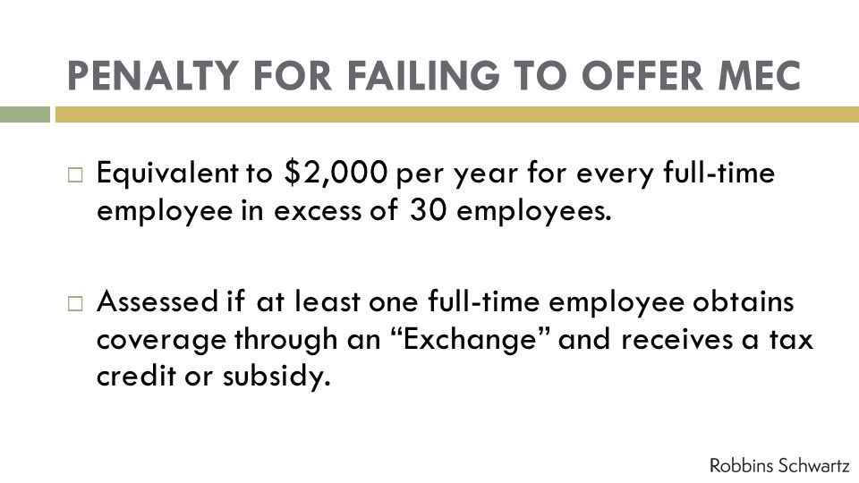 PENALTY FOR FAILING TO OFFER MEC Equivalent to $2,000 per year for every full-time employee in excess of 30 employees.