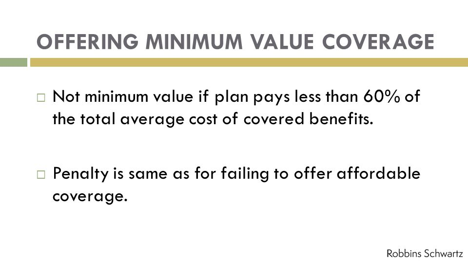 OFFERING MINIMUM VALUE COVERAGE Not minimum value if plan pays less than 60% of the total average cost of covered benefits. Penalty is same as for fai