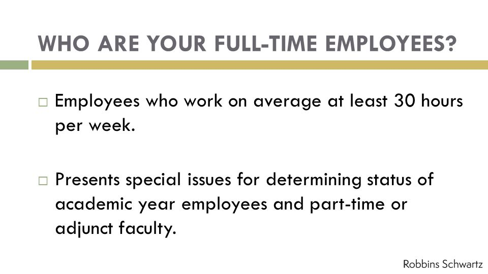 WHO ARE YOUR FULL-TIME EMPLOYEES? Employees who work on average at least 30 hours per week. Presents special issues for determining status of academic