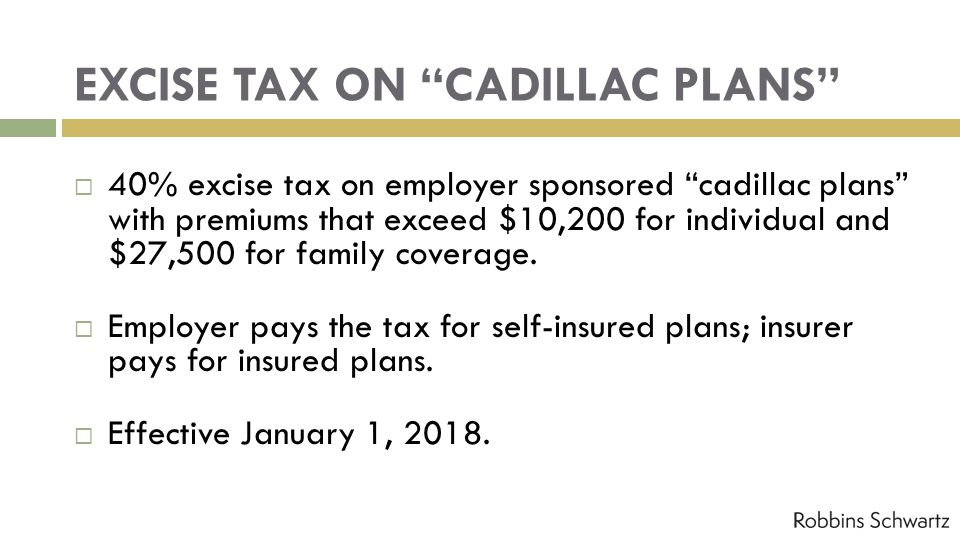 EXCISE TAX ON CADILLAC PLANS 40% excise tax on employer sponsored cadillac plans with premiums that exceed $10,200 for individual and $27,500 for family coverage.