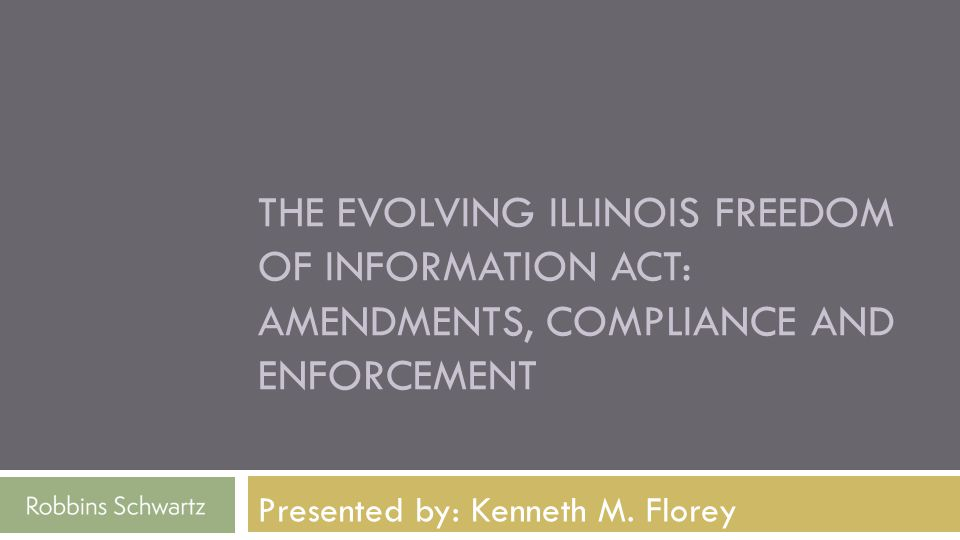 Presented by: Kenneth M. Florey THE EVOLVING ILLINOIS FREEDOM OF INFORMATION ACT: AMENDMENTS, COMPLIANCE AND ENFORCEMENT