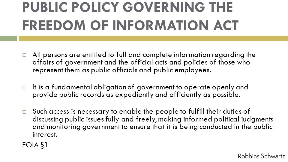 PUBLIC POLICY GOVERNING THE FREEDOM OF INFORMATION ACT All persons are entitled to full and complete information regarding the affairs of government and the official acts and policies of those who represent them as public officials and public employees.