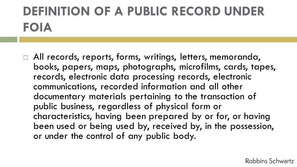 DEFINITION OF A PUBLIC RECORD UNDER FOIA All records, reports, forms, writings, letters, memoranda, books, papers, maps, photographs, microfilms, cards, tapes, records, electronic data processing records, electronic communications, recorded information and all other documentary materials pertaining to the transaction of public business, regardless of physical form or characteristics, having been prepared by or for, or having been used or being used by, received by, in the possession, or under the control of any public body.