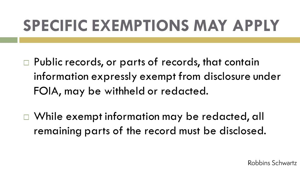 SPECIFIC EXEMPTIONS MAY APPLY Public records, or parts of records, that contain information expressly exempt from disclosure under FOIA, may be withheld or redacted.